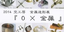 2014 空工房金属造形展 『0×金属』 2014年11月21日(金)~24(月)11:00-19:00(最終日~16:00)